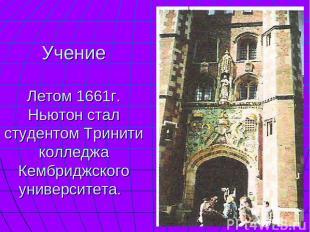 Учение Летом 1661г. Ньютон стал студентом Тринити колледжа Кембриджского универс