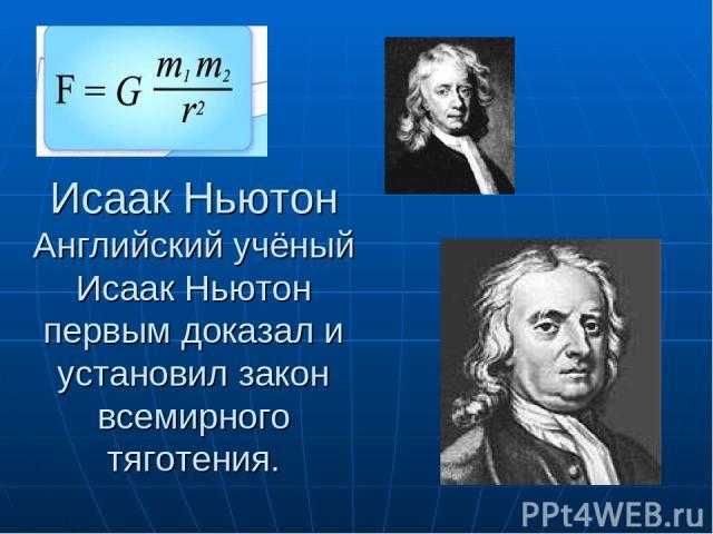 Исаак Ньютон Английский учёный Исаак Ньютон первым доказал и установил закон всемирного тяготения.