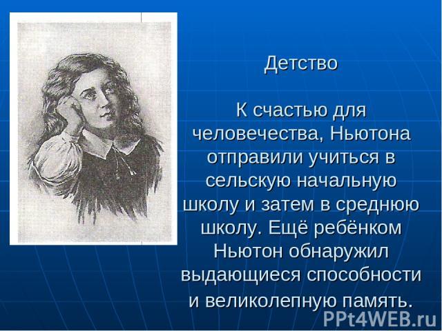 Детство К счастью для человечества, Ньютона отправили учиться в сельскую начальную школу и затем в среднюю школу. Ещё ребёнком Ньютон обнаружил выдающиеся способности и великолепную память.
