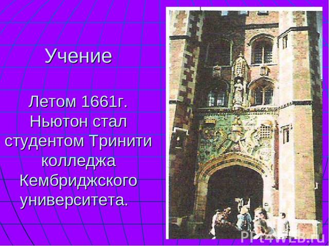 Учение Летом 1661г. Ньютон стал студентом Тринити колледжа Кембриджского университета.