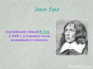 Закон Гука Английский учёный Р. Гук в 1660 г. установил закон, названный его име