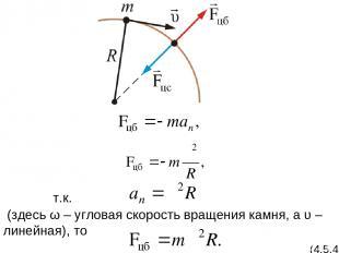 т.к. (здесь ω – угловая скорость вращения камня, а υ – линейная), то (4.5.4)