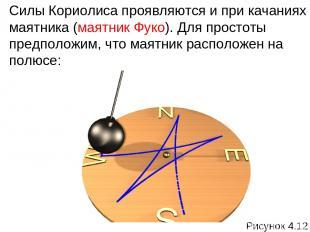 Силы Кориолиса проявляются и при качаниях маятника (маятник Фуко). Для простоты