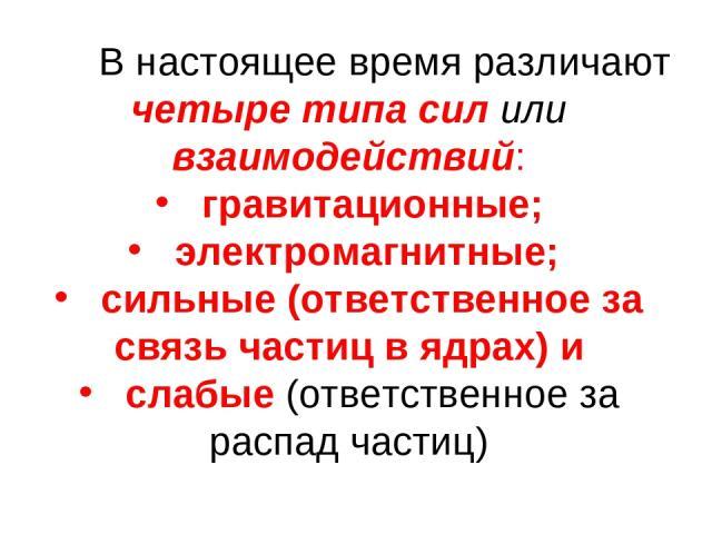 В настоящее время различают четыре типа сил или взаимодействий: гравитационные; электромагнитные; сильные (ответственное за связь частиц в ядрах) и слабые (ответственное за распад частиц)