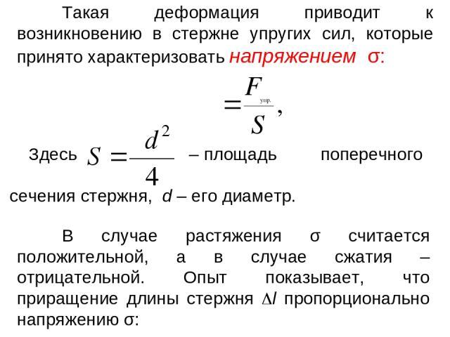 Такая деформация приводит к возникновению в стержне упругих сил, которые принято характеризовать напряжением σ: Здесь – площадь поперечного сечения стержня, d – его диаметр. В случае растяжения σ считается положительной, а в случае сжатия – отрицате…