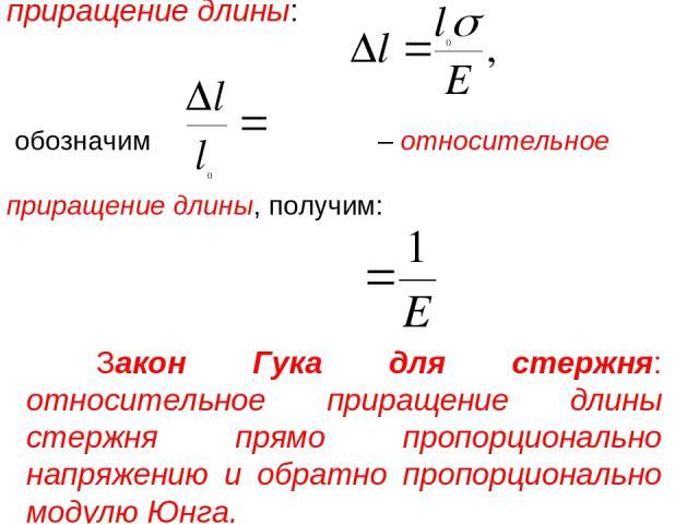 обозначим – относительное приращение длины, получим: Закон Гука для стержня: относительное приращение длины стержня прямо пропорционально напряжению и обратно пропорционально модулю Юнга. приращение длины: