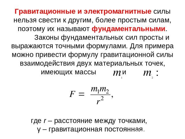 Гравитационные и электромагнитные силы нельзя свести к другим, более простым силам, поэтому их называют фундаментальными. Законы фундаментальных сил просты и выражаются точными формулами. Для примера можно привести формулу гравитационной силы взаимо…