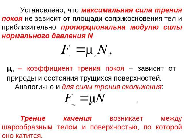 Установлено, что максимальная сила трения покоя не зависит от площади соприкосновения тел и приблизительно пропорциональна модулю силы нормального давления N μ0 – коэффициент трения покоя – зависит от природы и состояния трущихся поверхностей. Анало…