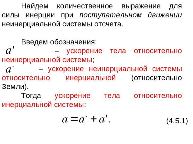 Найдем количественное выражение для силы инерции при поступательном движении неинерциальной системы отсчета. Введем обозначения: – ускорение тела относительно неинерциальной системы; – ускорение неинерциальной системы относительно инерциальной (отно…
