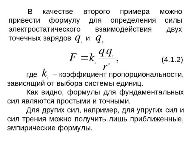 В качестве второго примера можно привести формулу для определения силы электростатического взаимодействия двух точечных зарядов и (4.1.2) где – коэффициент пропорциональности, зависящий от выбора системы единиц. Как видно, формулы для фундаментальны…