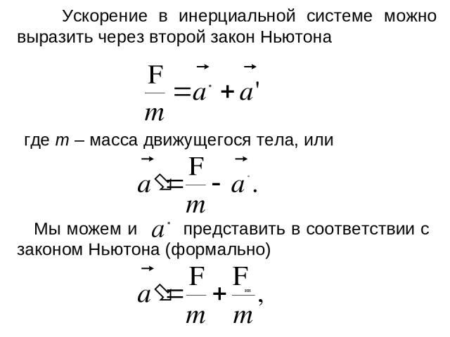 Ускорение в инерциальной системе можно выразить через второй закон Ньютона где m – масса движущегося тела, или Мы можем и представить в соответствии с законом Ньютона (формально)