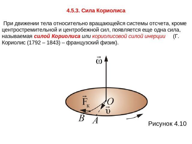4.5.3. Сила Кориолиса При движении тела относительно вращающейся системы отсчета, кроме центростремительной и центробежной сил, появляется еще одна сила, называемая силой Кориолиса или кориолисовой силой инерции (Г. Кориолис (1792 – 1843) – французс…