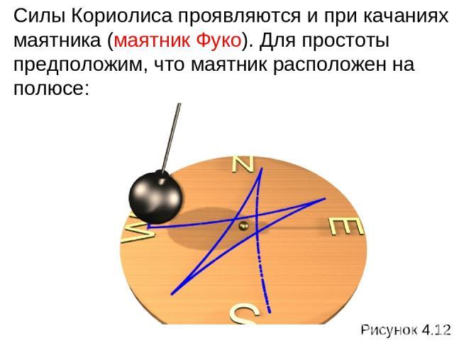 Силы Кориолиса проявляются и при качаниях маятника (маятник Фуко). Для простоты предположим, что маятник расположен на полюсе: Рисунок 4.12