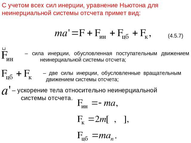 С учетом всех сил инерции, уравнение Ньютона для неинерциальной системы отсчета примет вид: (4.5.7) – сила инерции, обусловленная поступательным движением неинерциальной системы отсчета; – две силы инерции, обусловленные вращательным движением систе…