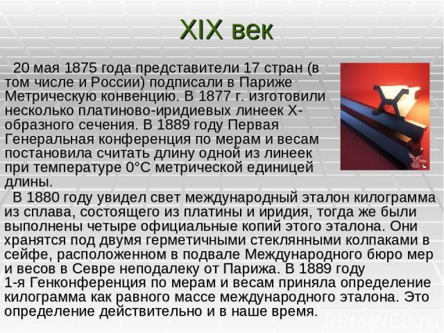 XIX век 20мая 1875года представители 17стран (в том числе и России) подписали в Париже Метрическую конвенцию. В 1877 г. изготовили несколько платиново-иридиевых линеек Х-образного сечения. В1889году Первая Генеральная конференция по мерам и вес…