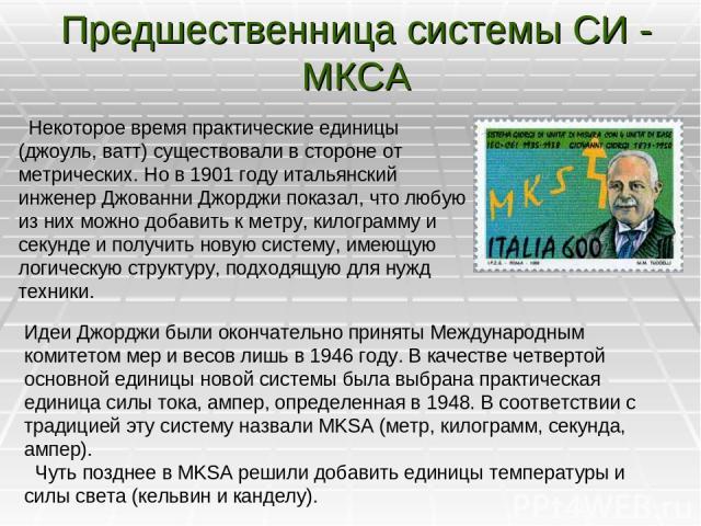 Предшественница системы СИ - МКСА Некоторое время практические единицы (джоуль, ватт) существовали в стороне от метрических. Нов 1901году итальянский инженер Джованни Джорджи показал, что любую из них можно добавить к метру, килограмму и секунде и…