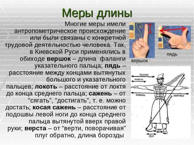 Меры длины Многие меры имели антропометрическое происхождение или были связаны с конкретной трудовой деятельностью человека. Так, в Киевской Руси применялись в обиходевершок – длина фаланги указательного пальца;пядь – расстояние между концами вытя…