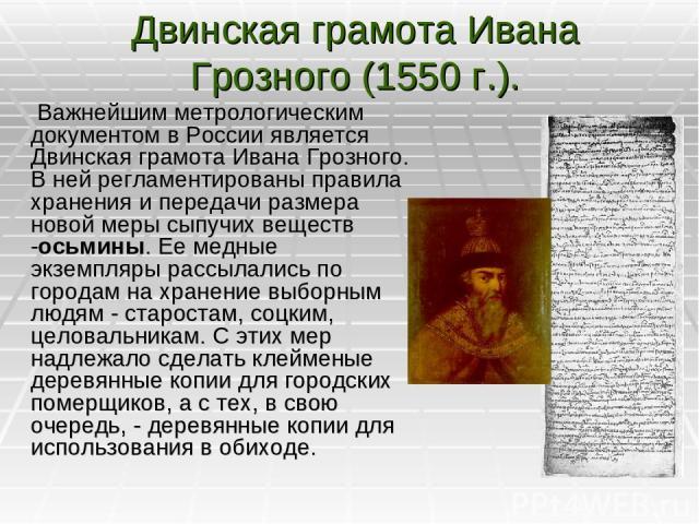Двинская грамота Ивана Грозного (1550 г.). Важнейшим метрологическим документом в России является Двинская грамота Ивана Грозного. В ней регламентированы правила хранения и передачи размера новой меры сыпучих веществ -осьмины. Ее медные экземпляры р…