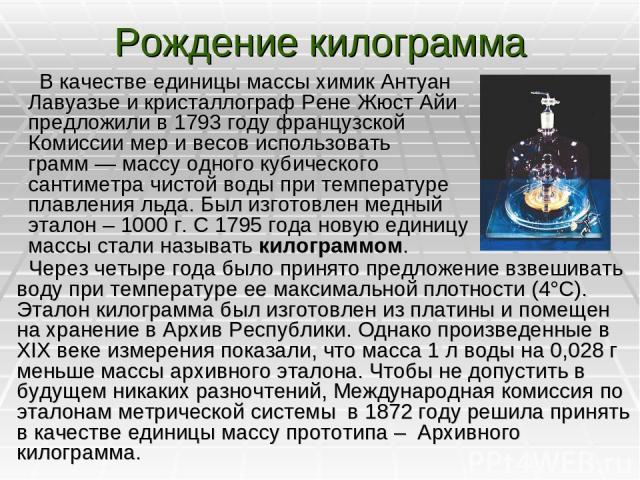 Рождение килограмма В качестве единицы массы химик Антуан Лавуазье и кристаллограф Рене Жюст Айи предложили в 1793году французской Комиссии мер и весов использовать грамм— массу одного кубического сантиметра чистой воды при температуре плавления л…