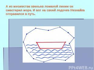 А из множества звеньев ломаной линии он смастерил море. И вот на своей лодочке Н