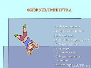 ФИЗКУЛЬТМИНУТКА 1-2-3- три стороны (повороты в стороны) 1-2-3- три угла (руки на