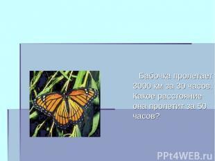 Бабочка пролетает 3000 км за 30 часов. Какое расстояние она пролетит за 50 часов