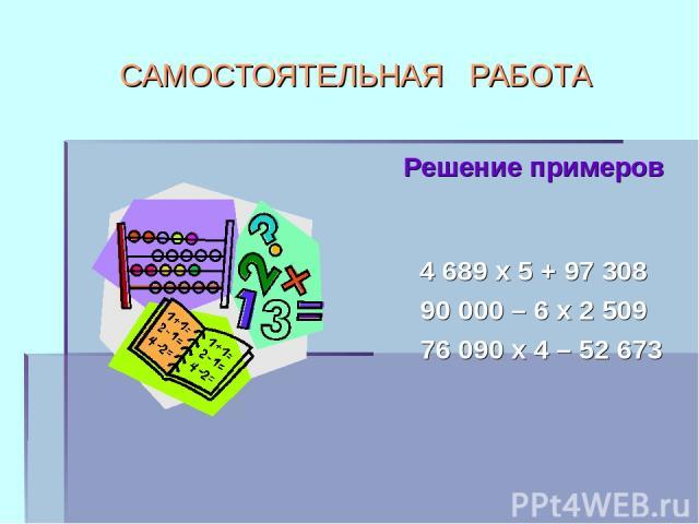 САМОСТОЯТЕЛЬНАЯ РАБОТА Решение примеров 4 689 х 5 + 97 308 90 000 – 6 х 2 509 76 090 х 4 – 52 673