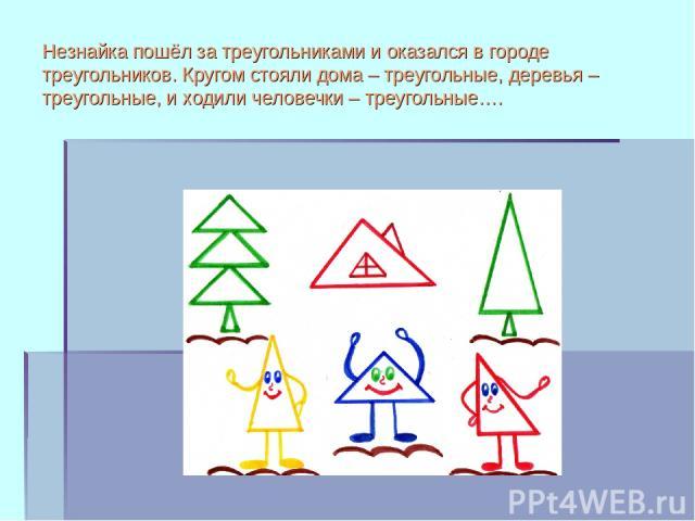 Незнайка пошёл за треугольниками и оказался в городе треугольников. Кругом стояли дома – треугольные, деревья – треугольные, и ходили человечки – треугольные….