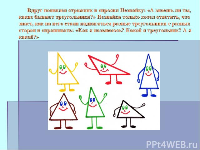 Вдруг появился стражник и спросил Незнайку: «А знаешь ли ты, какие бывают треугольники?» Незнайка только хотел ответить, что знает, как на него стали надвигаться разные треугольники с разных сторон и спрашивать: «Как я называюсь? Какой я треугольник…