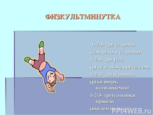 ФИЗКУЛЬТМИНУТКА 1-2-3- три стороны (повороты в стороны) 1-2-3- три угла (руки на пояс, приседаем) 1-2-3- три вершины (руки вверх, потягиваемся) 1-2-3- треугольники пришли (шагаем на месте)
