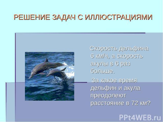 РЕШЕНИЕ ЗАДАЧ С ИЛЛЮСТРАЦИЯМИ Скорость дельфина 6 км/ч, а скорость акулы в 6 раз больше. За какое время дельфин и акула преодолеют расстояние в 72 км?