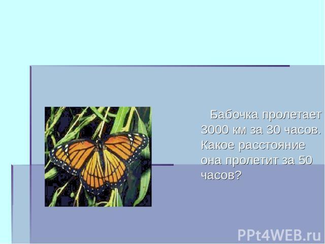 Бабочка пролетает 3000 км за 30 часов. Какое расстояние она пролетит за 50 часов?