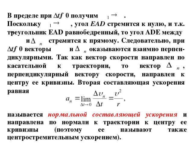 В пределе при ∆t→0 получим . Поскольку , угол ЕАD стремится к нулю, и т.к. треугольник ЕАD равнобедренный, то угол АDЕ между и стремится к прямому. Следовательно, при ∆t→0 векторы и оказываются взаимно перпен-дикулярными. Так как вектор скорости нап…