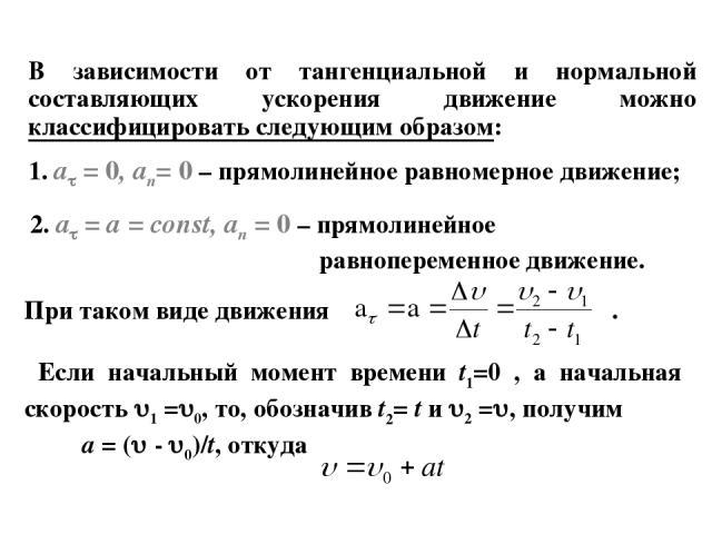 В зависимости от тангенциальной и нормальной составляющих ускорения движение можно классифицировать следующим образом: 1. a = 0, an= 0 – прямолинейное равномерное движение; 2. a = a = const, an = 0 – прямолинейное равнопеременное движение. При таком…