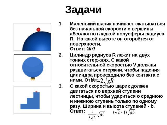 Задачи Маленький шарик начинает скатываться без начальной скорости с вершины абсолютно гладкой полусферы радиуса R. На какой высоте он оторвётся от поверхности. Ответ: 2R/3 Цилиндр радиуса R лежит на двух тонких стержнях. С какой относительной скор…