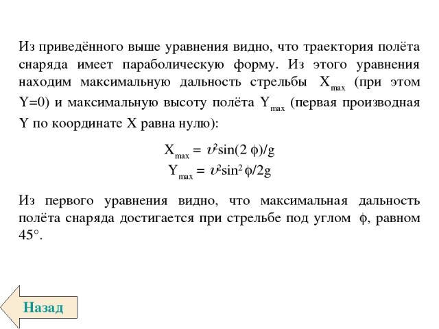 Из приведённого выше уравнения видно, что траектория полёта снаряда имеет параболическую форму. Из этого уравнения находим максимальную дальность стрельбы Xmax (при этом Y=0) и максимальную высоту полёта Ymax (первая производная Y по координате X р…