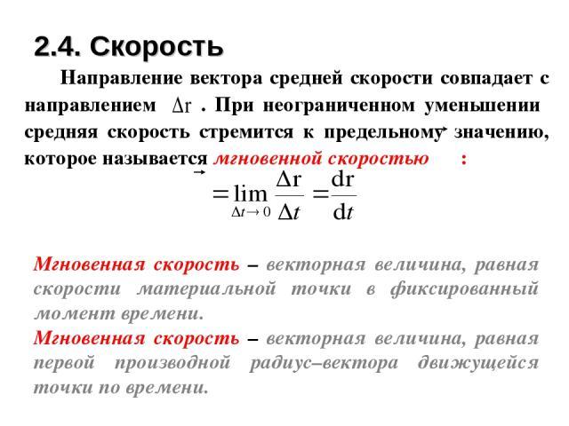 Мгновенная скорость – векторная величина, равная скорости материальной точки в фиксированный момент времени. Мгновенная скорость – векторная величина, равная первой производной радиус–вектора движущейся точки по времени. 2.4. Скорость Направление ве…