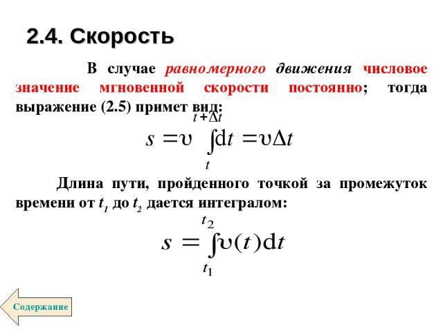 В случае равномерного движения числовое значение мгновенной скорости постоянно; тогда выражение (2.5) примет вид: Длина пути, пройденного точкой за промежуток времени от t1 до t2 дается интегралом: 2.4. Скорость Содержание