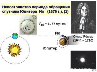 * Непостоянство периода обращения спутника Юпитера Ио (1676 г.). (1) Олаф Рёмер