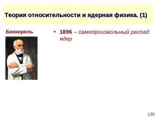 * Теория относительности и ядерная физика. (1) 1896 – самопроизвольный распад яд