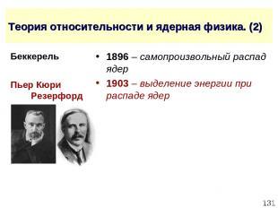 * Теория относительности и ядерная физика. (2) 1896 – самопроизвольный распад яд