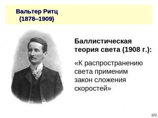 * Вальтер Ритц (1878–1909) Баллистическая теория света (1908 г.): «К распростран