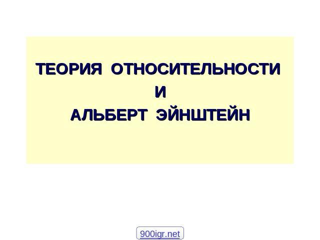 ТЕОРИЯ ОТНОСИТЕЛЬНОСТИ И АЛЬБЕРТ ЭЙНШТЕЙН 900igr.net
