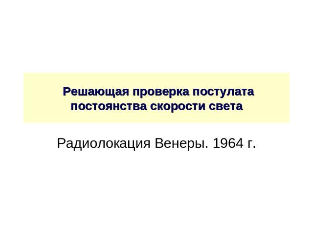 Решающая проверка постулата постоянства скорости света Радиолокация Венеры. 1964 г.