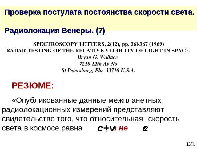 * Проверка постулата постоянства скорости света. Радиолокация Венеры. (7) SPECTROSCOPY LETTERS, 2(12), рр. 36l-367 (1969) RADAR TESTING OF THE RELATIVE VELOCITY OF LIGHT IN SPACE Bryan G. Wallace 7210 12th Av No St Petersburg, Fla. 33710 U.S.A. РЕЗЮ…