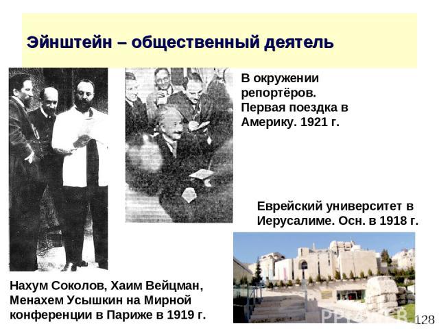 * Эйнштейн – общественный деятель Еврейский университет в Иерусалиме. Осн. в 1918 г. Нахум Соколов, Хаим Вейцман, Менахем Усышкин на Мирной конференции в Париже в 1919 г. В окружении репортёров. Первая поездка в Америку. 1921 г.