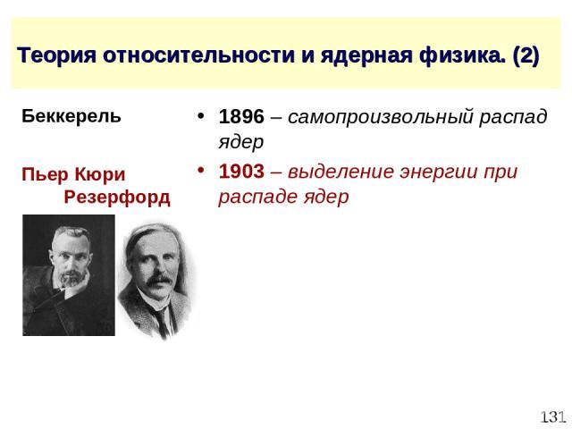* Теория относительности и ядерная физика. (2) 1896 – самопроизвольный распад ядер 1903 – выделение энергии при распаде ядер Пьер Кюри Резерфорд Беккерель