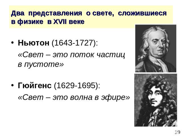 * Два представления о свете, сложившиеся в физике в XVII веке Ньютон (1643-1727): «Свет – это поток частиц в пустоте» Гюйгенс (1629-1695): «Свет – это волна в эфире»
