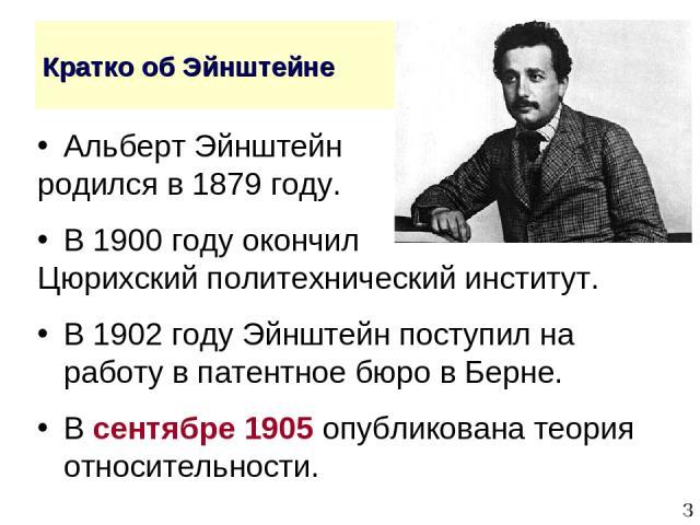 * Кратко об Эйнштейне Альберт Эйнштейн родился в 1879 году. В 1900 году окончил Цюрихский политехнический институт. В 1902 году Эйнштейн поступил на работу в патентное бюро в Берне. В сентябре 1905 опубликована теория относительности.