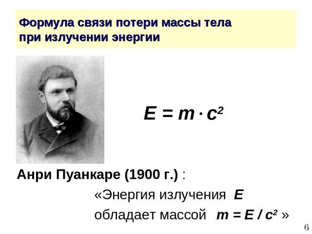 * Формула связи потери массы тела при излучении энергии E = m c2 Анри Пуанкаре (1900 г.) : «Энергия излучения E обладает массой m = E / c2 »